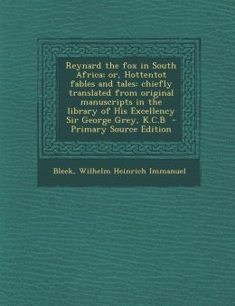 Reynard the Fox in South Africa; Or, Hottentot Fables and Tales: Chiefly Translated from Original Manuscripts in the Library of His Excellency Sir Geo