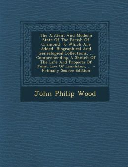 The Antient and Modern State of the Parish of Cramond: To Which Are Added, Biographical and Genealogical Collections, ... Comprehending a Sketch of th