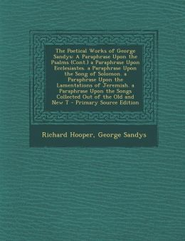 The Poetical Works of George Sandys: A Paraphrase Upon the Psalms (Cont.) a Paraphrase Upon Ecclesiastes. a Paraphrase Upon the Song of Solomon. a Par