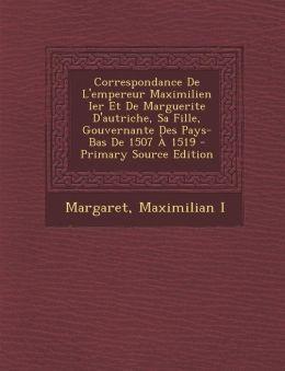 Correspondance de L'Empereur Maximilien Ier Et de Marguerite D'Autriche, Sa Fille, Gouvernante Des Pays-Bas de 1507 a 1519