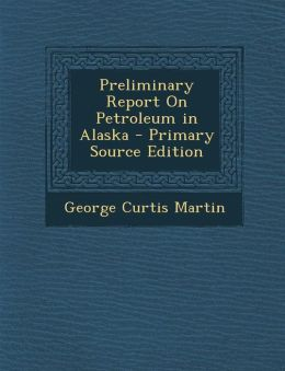 Preliminary Report On Petroleum in Alaska - Primary Source Edition