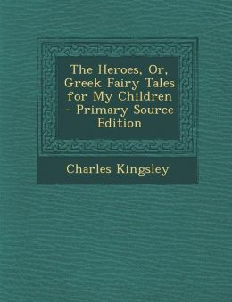 Heroes, Or, Greek Fairy Tales for My Children