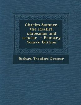 Charles Sumner, the idealist, statesman and scholar - Primary Source Edition
