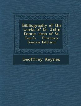 Bibliography of the Works of Dr. John Donne, Dean of St. Paul's