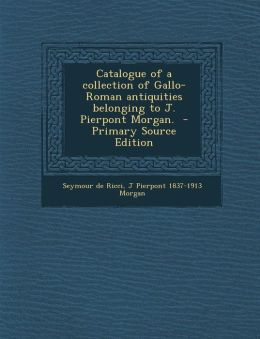 Catalogue of a Collection of Gallo-Roman Antiquities Belonging to J. Pierpont Morgan.
