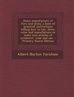 Home Manufacture of Furs and Skins; A Book of Practical Instructions Telling How to Tan, Dress, Color and Manufacture or Make Into Articles of Ornamen