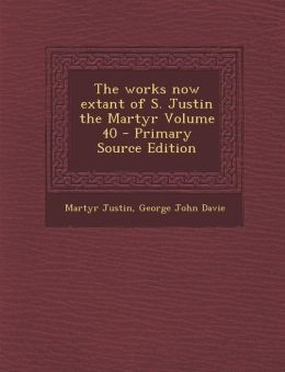 Works Now Extant of S. Justin the Martyr Volume 40