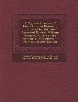 Fifty Select Poems of Marc-Antonio Flaminio, Imitated by the Late Reverend Edward William Barnard, with a Short Memoir of the Author - Primary Source