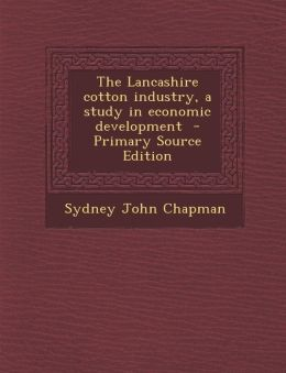 The Lancashire Cotton Industry, a Study in Economic Development - Primary Source Edition