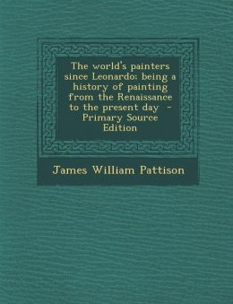 The World's Painters Since Leonardo; Being a History of Painting from the Renaissance to the Present Day - Primary Source Edition
