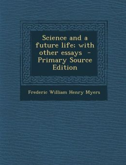 Science and a Future Life; With Other Essays - Primary Source Edition