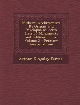 Medieval Architecture: Its Origins and Development, with Lists of Monuments and Bibliographies, Volume 2