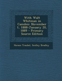 With Walt Whitman in Camden: November 1, 1888-January 20, 1889 - Primary Source Edition