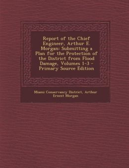 Report of the Chief Engineer, Arthur E. Morgan: Submitting a Plan for the Protection of the District from Flood Damage, Volumes 1-3 - Primary Source E