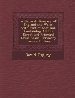 General Itinerary of England and Wales, with Part of Scotland, Containing All the Direct and Principal Cross Roads