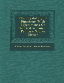 The Physiology of Digestion: With Experiments On the Gastric Juice - Primary Source Edition