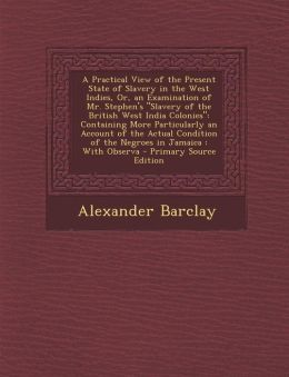 A Practical View of the Present State of Slavery in the West Indies, Or, an Examination of Mr. Stephen's