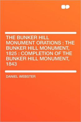 The Bunker Hill Monument Orations: the Bunker Hill Monument, 1825 : Completion of the Bunker Hill Monument, 1843