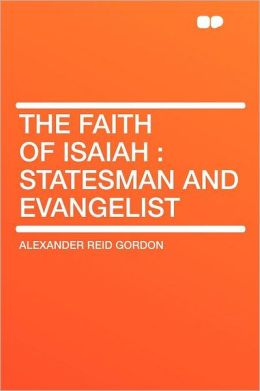 The Faith of Isaiah: Statesman and Evangelist