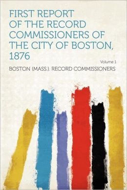 First Report of the Record Commissioners of the City of Boston, 1876 Volume 1