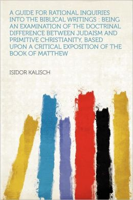 A Guide for Rational Inquiries Into the Biblical Writings: Being an Examination of the Doctrinal Difference Between Judaism and Primitive Christianity, Based Upon a Critical Exposition of the Book of Matthew