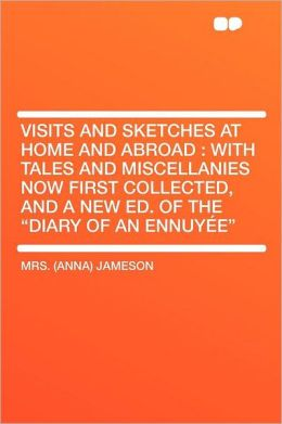 Visits and Sketches at Home and Abroad: With Tales and Miscellanies Now First Collected, and a New Ed. of the