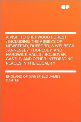 A Visit to Sherwood Forest: Including the Abbeys of Newstead, Rufford, & Welbeck ; Annesley, Thoresby, and Hardwick Halls ; Bolsover Castle, and Other Interesting Places in the Locality