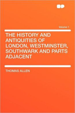 The History and Antiquities of London, Westminster, Southwark and Parts Adjacent Volume 1