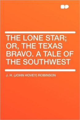 The Lone Star; Or, the Texas Bravo. a Tale of the Southwest
