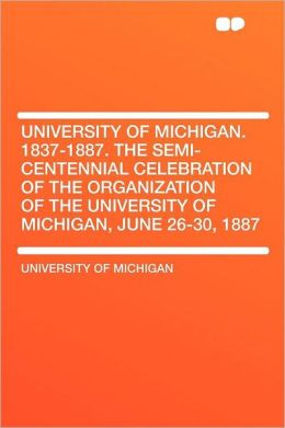 University of Michigan. 1837-1887. the Semi-centennial Celebration of the Organization of the University of Michigan, June 26-30, 1887
