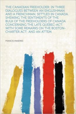 The Canadian Freeholder: in Three Dialogues Between an Englishman and a Frenchman, Settled in Canada. Shewing the Sentiments of the Bulk of the Freeholders of Canada Concerning the Late Quebec-act; With Some Remarks on the Boston-charter Act; and an Attem