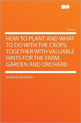 How to Plant and What to Do With the Crops; Together With Valuable Hints for the Farm, Garden and Orchard