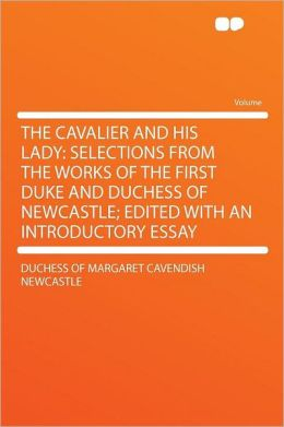 The Cavalier and His Lady: Selections From the Works of the First Duke and Duchess of Newcastle; Edited With an Introductory Essay