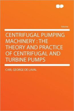 Centrifugal Pumping Machinery: the Theory and Practice of Centrifugal and Turbine Pumps