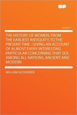 The History of Women, From the Earliest Antiquity, to the Present Time: Giving an Account of Almost Every Interesting Particular Concerning That Sex, Among All Nations, Ancient and Modern Volume 1