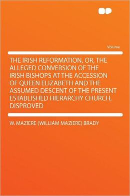 The Irish Reformation, Or, the Alleged Conversion of the Irish Bishops at the Accession of Queen Elizabeth and the Assumed Descent of the Present Established Hierarchy Church, Disproved