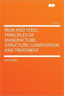 Iron and Steel; Principles of Manufacture, Structure, Composition and Treatment
