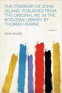 The Itinerary of John Leland. Published from the Original Ms. in the Bodleian Library, by Thomas Hearne Volume 7