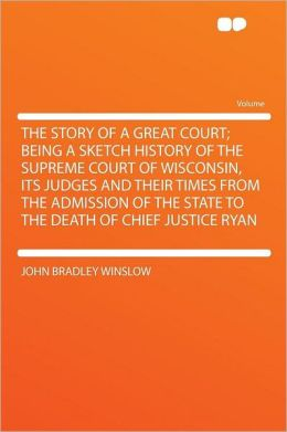 The Story of a Great Court; Being a Sketch History of the Supreme Court of Wisconsin, Its Judges and Their Times From the Admission of the State to the Death of Chief Justice Ryan