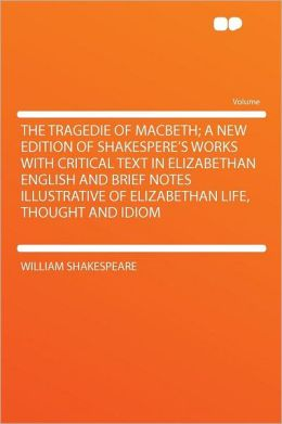 The Tragedie of Macbeth; a New Edition of Shakespere's Works With Critical Text in Elizabethan English and Brief Notes Illustrative of Elizabethan Life, Thought and Idiom