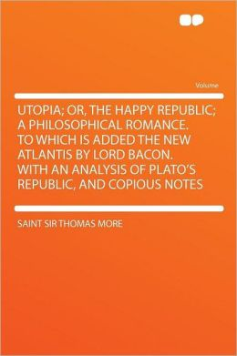 Utopia; Or, the Happy Republic; a Philosophical Romance. to Which Is Added the New Atlantis by Lord Bacon. With an Analysis of Plato's Republic, and Copious Notes