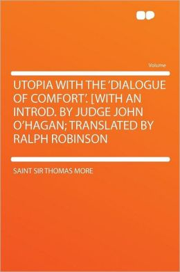 Utopia With the 'Dialogue of Comfort'. [With an Introd. by Judge John O'Hagan; Translated by Ralph Robinson