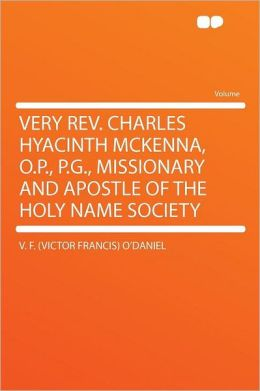 Very Rev. Charles Hyacinth McKenna, O.P., P.G., Missionary and Apostle of the Holy Name Society