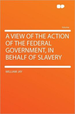A View of the Action of the Federal Government, in Behalf of Slavery