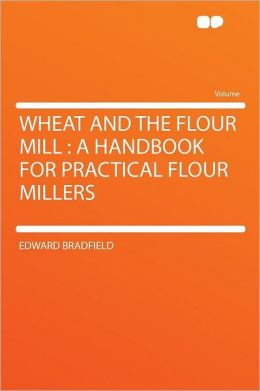 Wheat and the Flour Mill: a Handbook for Practical Flour Millers