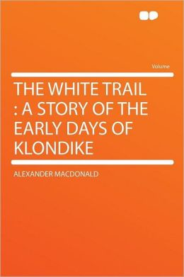 The White Trail: a Story of the Early Days of Klondike
