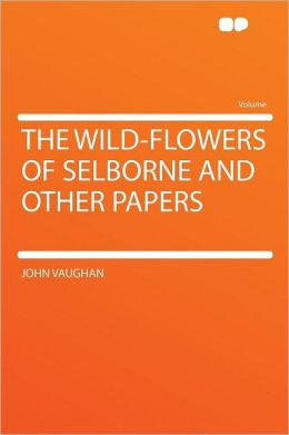 The Wild-flowers of Selborne and Other Papers