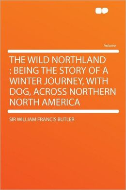 The Wild Northland: Being the Story of a Winter Journey, with Dog, Across Northern North America