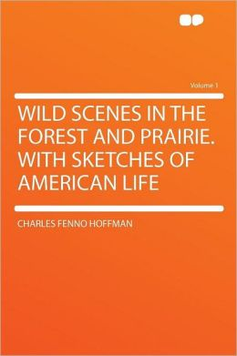 Wild Scenes in the Forest and Prairie. With Sketches of American Life Volume 1