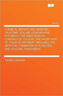 Chemical Reports and Memoirs, on Atomic Volume, Isomorphism, Edosmosis, the Simultaneous Contrast of Colours, the Latent Heat of Steam at Different Pressures, the Artificial Formation of Alkaloids, and Volcanic Phenomena